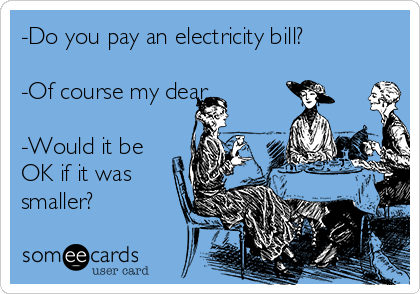 -Do you pay an electricity bill?  -Of course my dear  -Would it be OK if it was smaller?