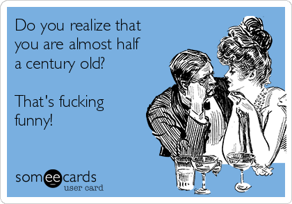 Do you realize that you are almost half a century old?  That's fucking funny!
