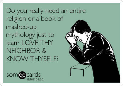 Do you really need an entire religion or a book of mashed-up mythology just to learn LOVE THY NEIGHBOR & KNOW THYSELF?
