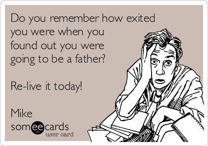 Do you remember how exited you were when you found out you were going to be a father?  Re-live it today!  Mike