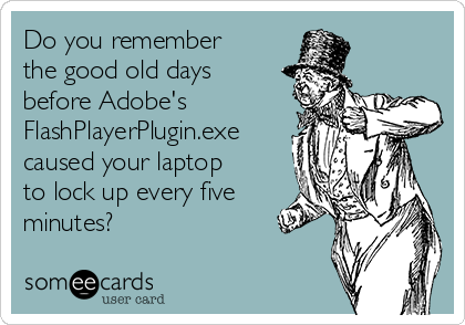 Do you remember the good old days before Adobe's FlashPlayerPlugin.exe caused your laptop to lock up every five minutes?