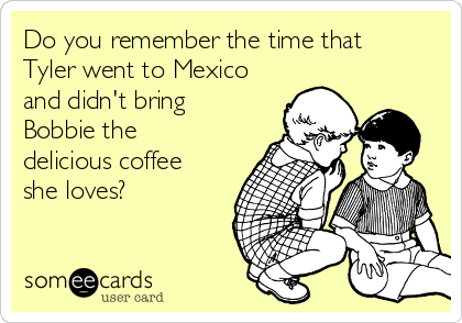 Do you remember the time that Tyler went to Mexico and didn't bring Bobbie the delicious coffee she loves?