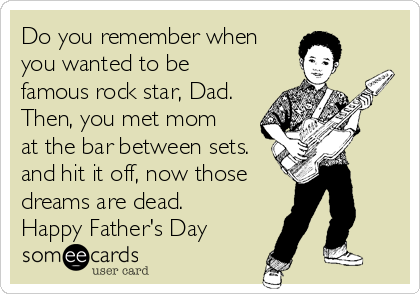 Do you remember when you wanted to be famous rock star, Dad. Then, you met mom at the bar between sets. and hit it off, now those dreams are dead. Happy Father's Day
