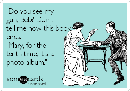 """""""Do you see my gun, Bob? Don't tell me how this book ends.""""  """"Mary, for the tenth time, it's a photo album."""""""