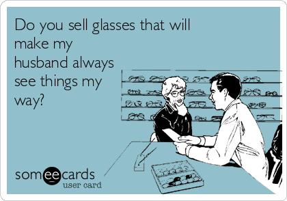Do you sell glasses that will make my husband always see things my  way?