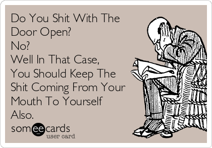 Do You Shit With The Door Open? No? Well In That Case, You Should Keep The Shit Coming From Your Mouth To Yourself Also.