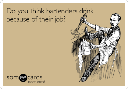 Do you think bartenders drink because of their job?