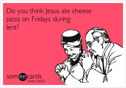Do you think Jesus ate cheese pizza on Fridays during lent?