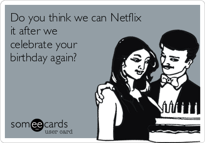 Do you think we can Netflix it after we celebrate your birthday again?