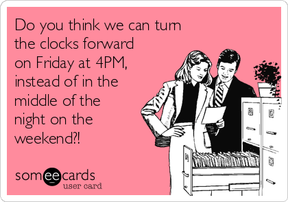 Do you think we can turn the clocks forward on Friday at 4PM, instead of in the middle of the night on the weekend?!