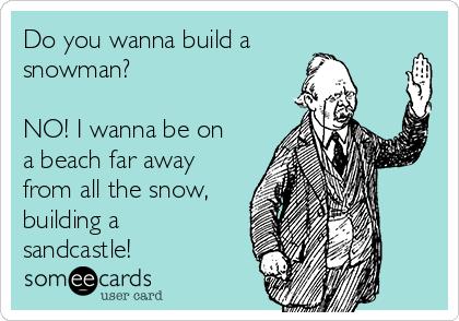 Do you wanna build a snowman?   NO! I wanna be on a beach far away from all the snow, building a sandcastle!