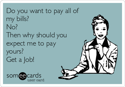 Do you want to pay all of my bills? No? Then why should you expect me to pay yours?  Get a Job!