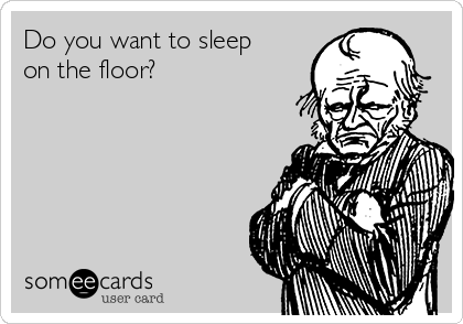 Do you want to sleep on the floor?