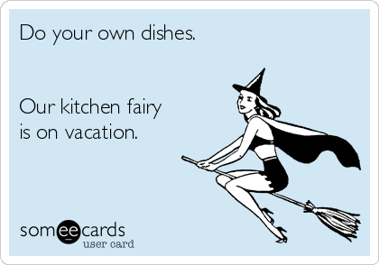 Do your own dishes.   Our kitchen fairy  is on vacation.