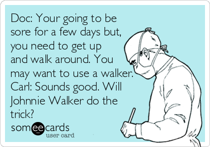 Doc: Your going to be sore for a few days but, you need to get up and walk around. You may want to use a walker. Carl: Sounds good. Will Johnnie Walker do the trick?