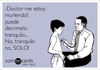 -Doctor me estoy muriendo?, puede decirmelo tranquilo... No, tranquilo no, SOLO!