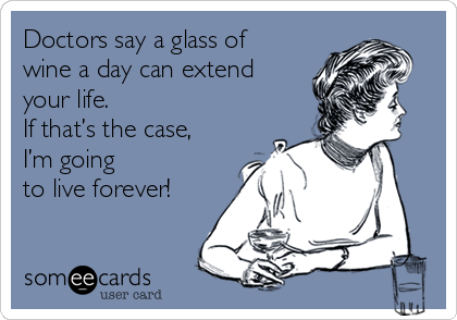 Doctors say a glass of wine a day can extend your life.   If that's the case, I'm going  to live forever!