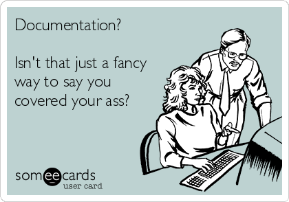 Documentation?  Isn't that just a fancy way to say you covered your ass?