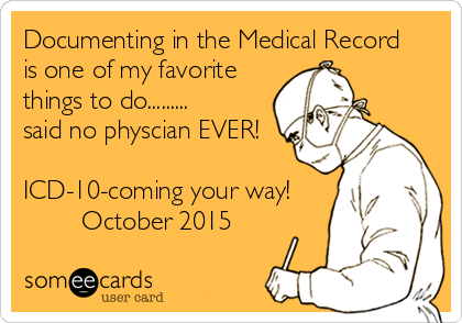Documenting in the Medical Record is one of my favorite  things to do.........  said no physcian EVER!  ICD-10-coming your way!         October 2015