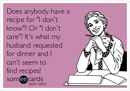 """Does anybody have a recipe for """"I don't know""""? Or """"I don't care""""? It's what my husband requested for dinner and I can't seem to find recipes!"""