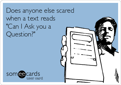 """Does anyone else scared when a text reads """"Can I Ask you a Question?"""""""