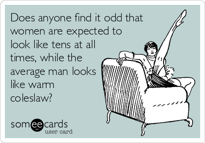 Does anyone find it odd that  women are expected to look like tens at all times, while the average man looks like warm  coleslaw?