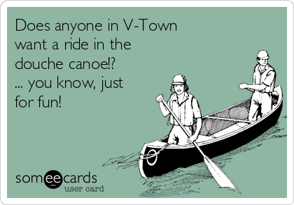 Does anyone in V-Town  want a ride in the  douche canoe!? ... you know, just for fun!