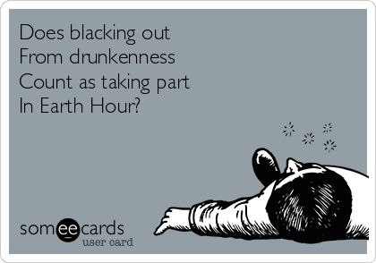 Does blacking out From drunkenness  Count as taking part  In Earth Hour?