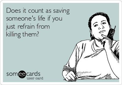 Does it count as saving  someone's life if you  just refrain from killing them?