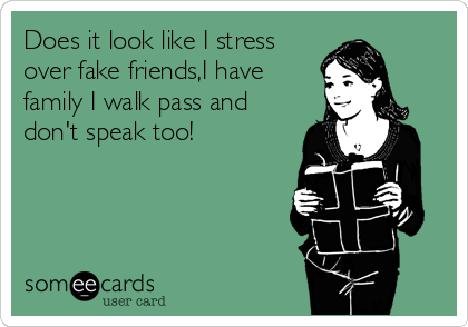 Does it look like I stress over fake friends,I have family I walk pass and don't speak too!