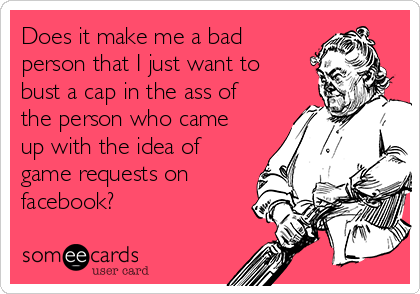 Does it make me a bad person that I just want to bust a cap in the ass of the person who came up with the idea of game requests on facebook?