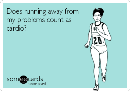 Does running away from my problems count as cardio?