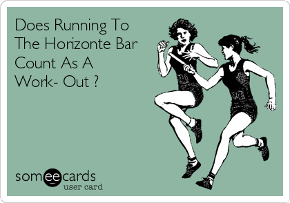 Does Running To The Horizonte Bar Count As A Work- Out ?