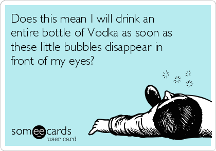 Does this mean I will drink an entire bottle of Vodka as soon as these little bubbles disappear in front of my eyes?