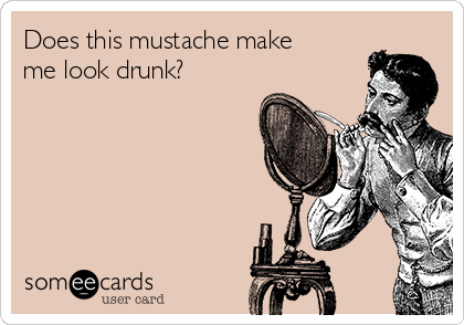 Does this mustache make me look drunk?
