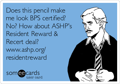 Does this pencil make me look BPS certified? No? How about ASHP's Resident Reward & Recert deal? www.ashp.org/ residentreward