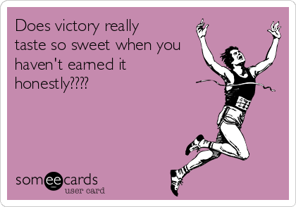 Does victory really taste so sweet when you haven't earned it honestly????