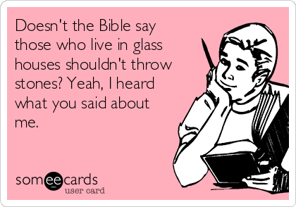 Doesn T The Bible Say Those Who Live In Glass Houses Shouldn T Throw