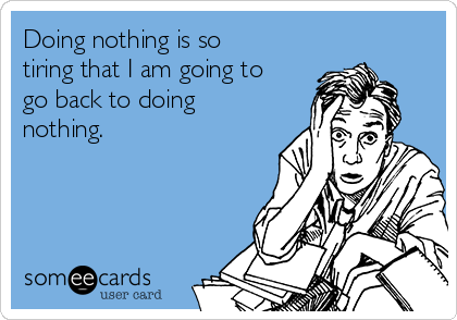 Doing nothing is so tiring that I am going to go back to doing nothing.