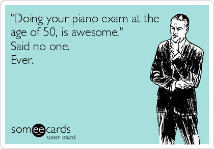 """""""Doing your piano exam at the age of 50, is awesome."""" Said no one. Ever."""