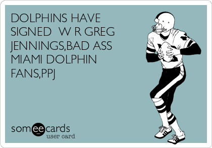 DOLPHINS HAVE SIGNED  W R GREG JENNINGS,BAD ASS MIAMI DOLPHIN FANS,PPJ