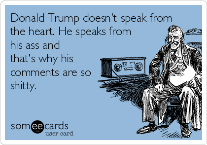 Donald Trump doesn't speak from the heart. He speaks from his ass and that's why his comments are so shitty.