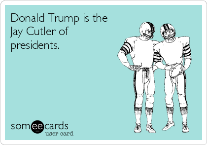 Donald Trump is the Jay Cutler of presidents.