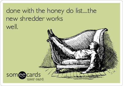 done with the honey do list....the new shredder works well.