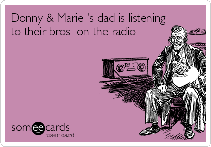 Donny & Marie 's dad is listening to their bros  on the radio