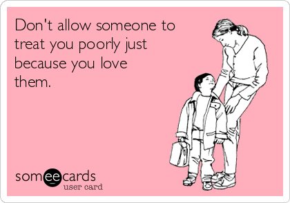 Don't allow someone to treat you poorly just because you love them.