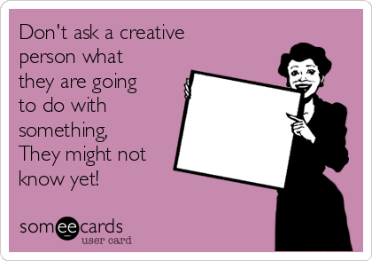 Don't ask a creative person what they are going to do with something, They might not know yet!