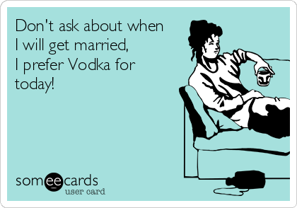 Don't ask about when I will get married,  I prefer Vodka for today!