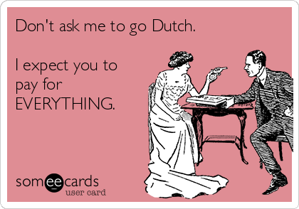 Don't ask me to go Dutch.   I expect you to pay for EVERYTHING.