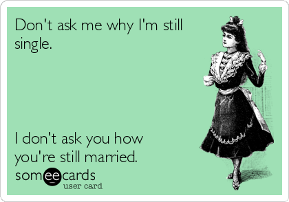 Don't ask me why I'm still single.     I don't ask you how you're still married.